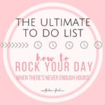 The Ultimate To Do List! <br> How to ROCK your day when there's never enough hours
